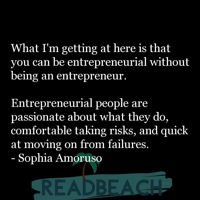Sophia Amoruso Quotes - What I'm getting at here is that you can be entrepreneurial without being an entrepreneur. Entrep