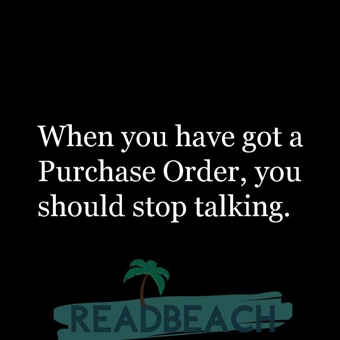 53 Startup Quotes with Pictures 📸🖼️ - When you have got a Purchase Order, you should stop talking.