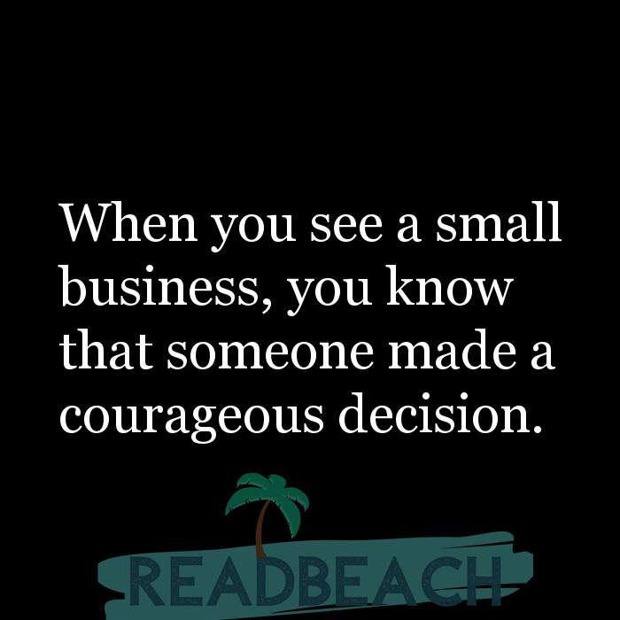 53 Startup Quotes with Pictures 📸🖼️ - When you see a small business, you know that someone made a courageous decision