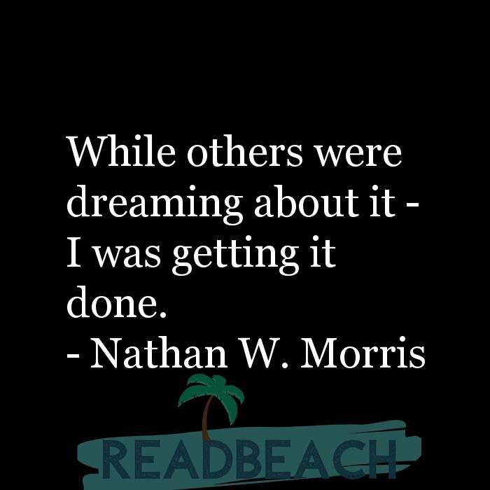 Nathan W. Morris Quotes - While others were dreaming about it - I was getting it done.