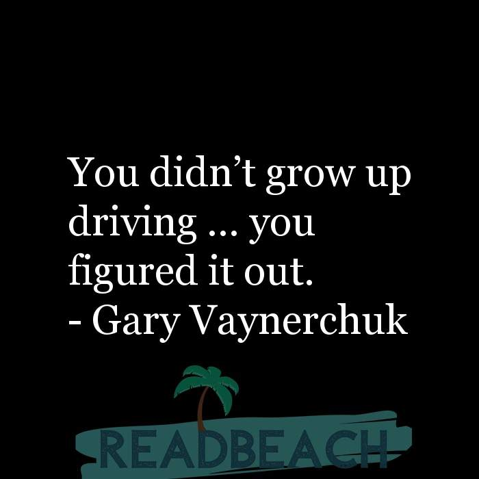 Gary Vaynerchuk Quotes - You didn't grow up driving … you figured it out.