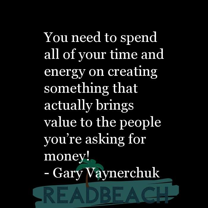 Gary Vaynerchuk Quotes - You need to spend all of your time and energy on creating something that actually brings value to th