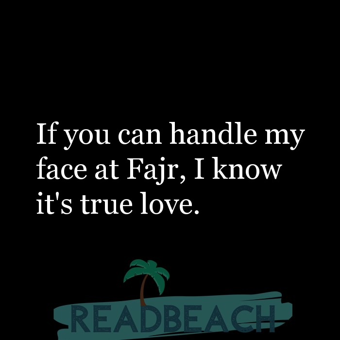 6 Real Love Quotes - If you can handle my face at Fajr, I know it's true love.