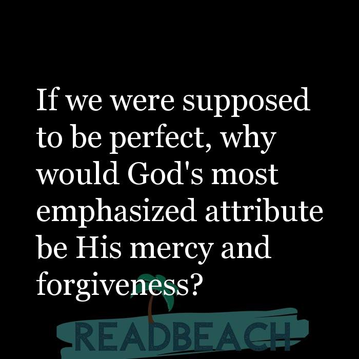 Yasmin Mogahed Quotes - If we were supposed to be perfect, why would God's most emphasized attribute be His mercy and forgive