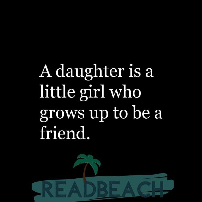 Friendship Quotes - A daughter is a little girl who grows up to be a friend.