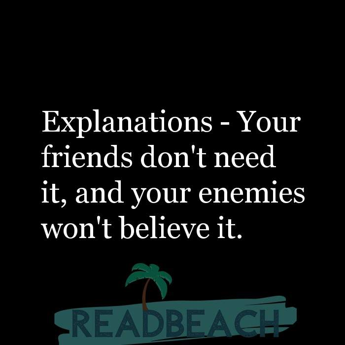 Friendship Quotes - Explanations - Your friends don't need it, and your enemies won't believe it.