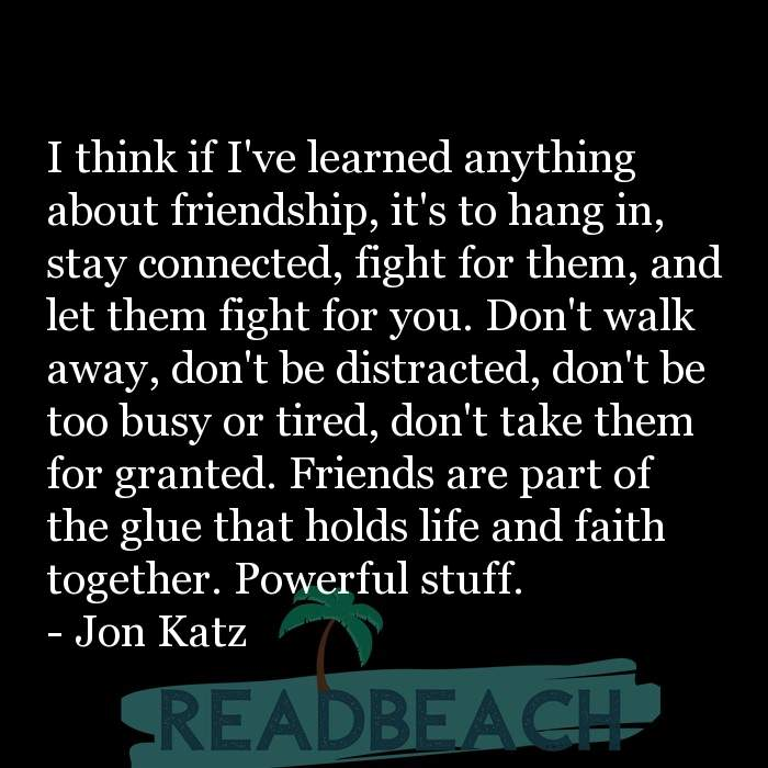 Jon Katz Quotes - I think if I've learned anything about friendship, it's to hang in, stay connected, fight for them, and let