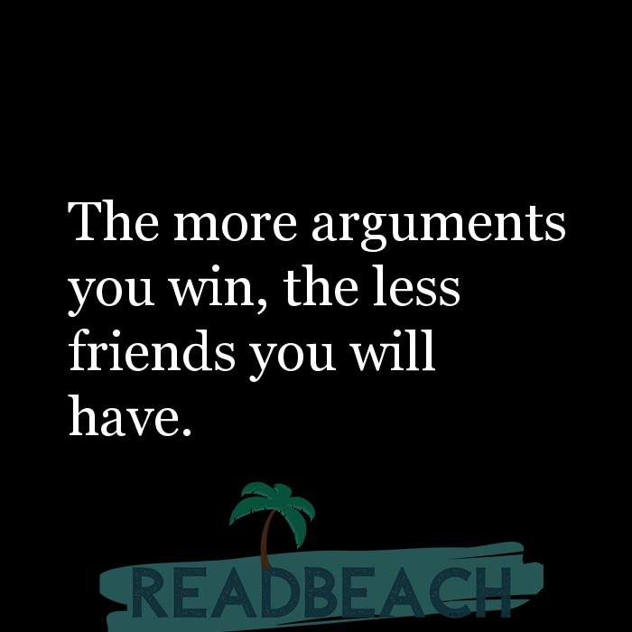 Friendship Quotes - The more arguments you win, the less friends you will have.