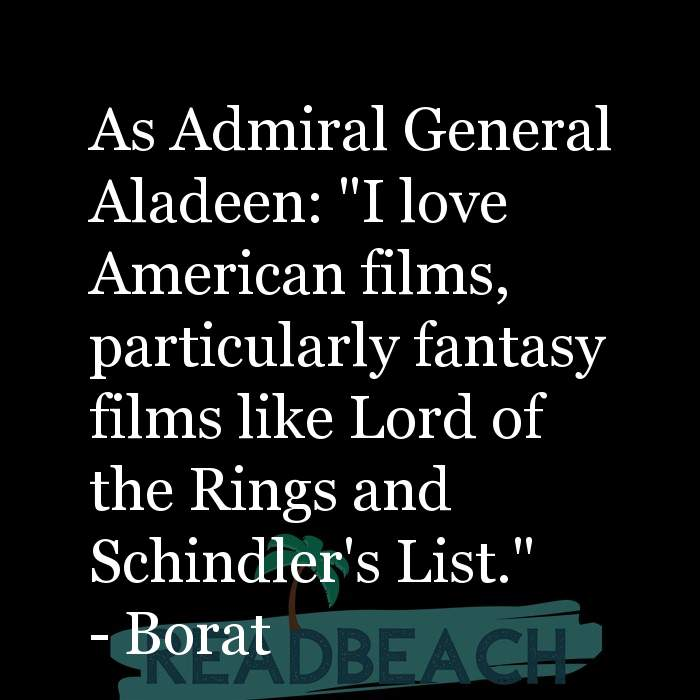 "Borat Quotes - As Admiral General Aladeen: ""I love American films, particularly fantasy films like Lord of the Rings and Schi"