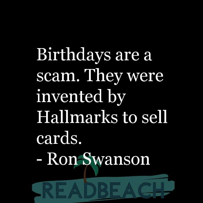 Ron Swanson Quotes - Birthdays are a scam. They were invented by Hallmarks to sell cards.