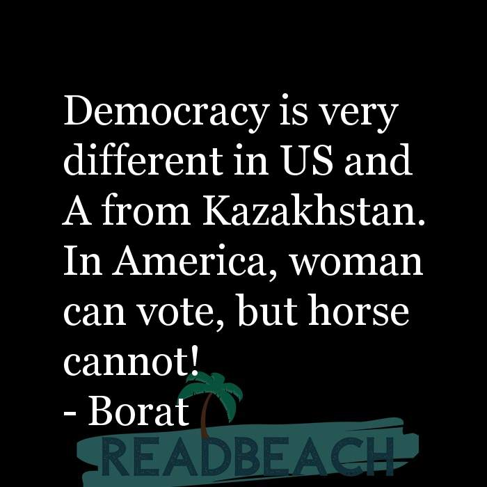Borat Quotes - Democracy is very different in US and A from Kazakhstan. In America, woman can vote, but horse cannot!