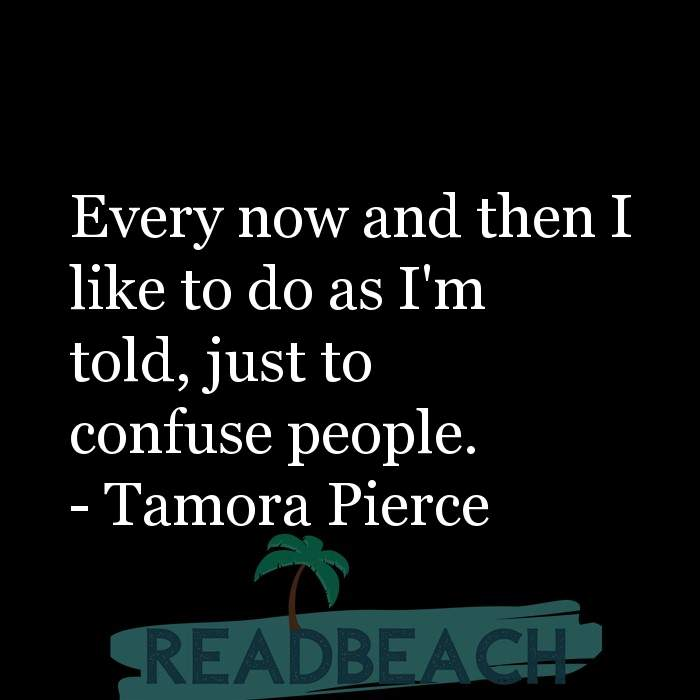 Tamora Pierce Quotes - Every now and then I like to do as I'm told, just to confuse people.
