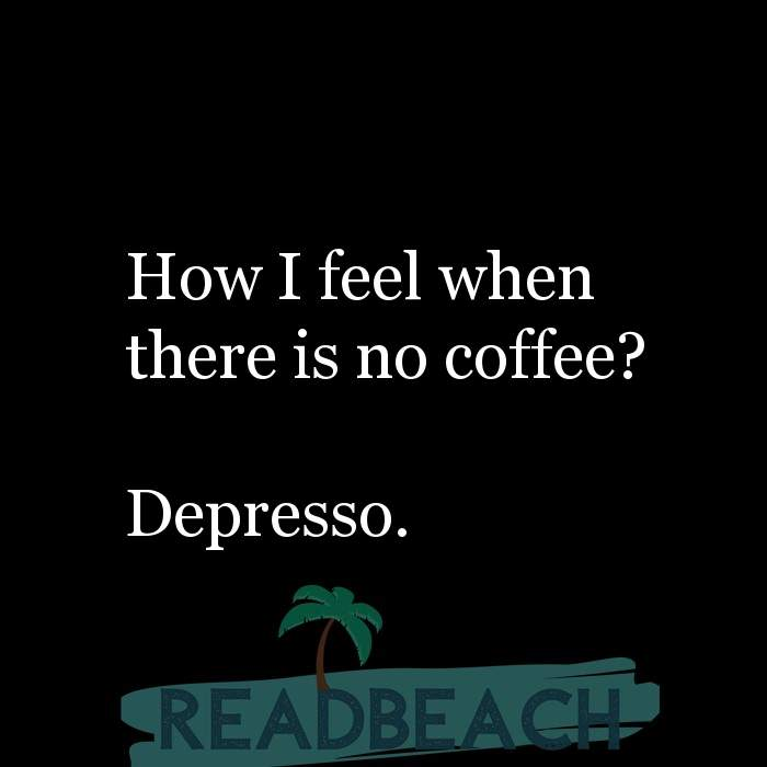 3 Coffee Quotes - How I feel when there is no coffee? Depresso.