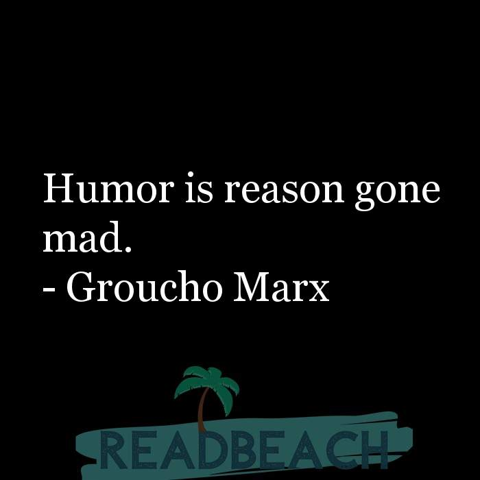 Groucho Marx Quotes - Humor is reason gone mad.