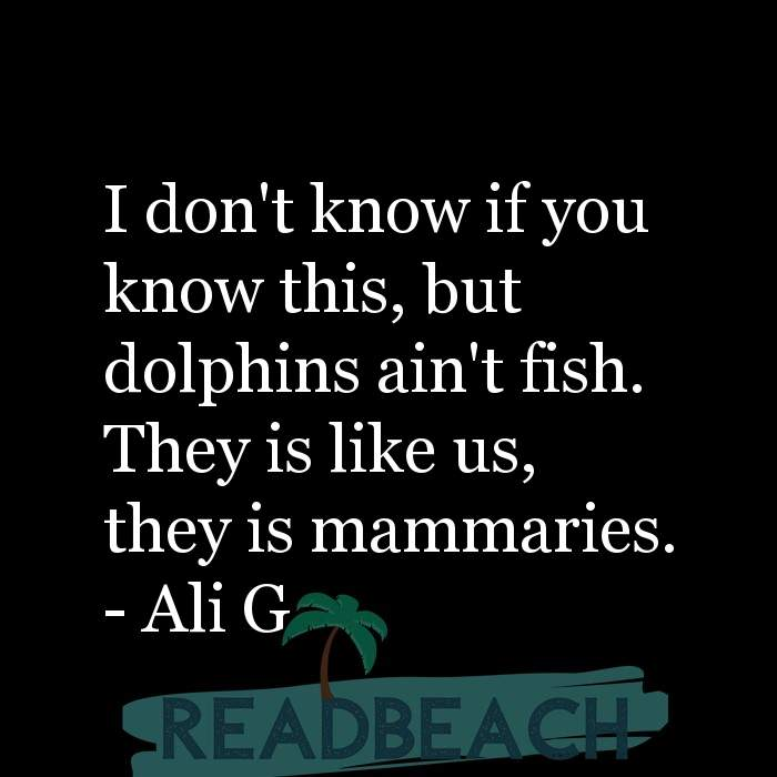 Ali G Quotes - I don't know if you know this, but dolphins ain't fish. They is like us, they is mammaries.