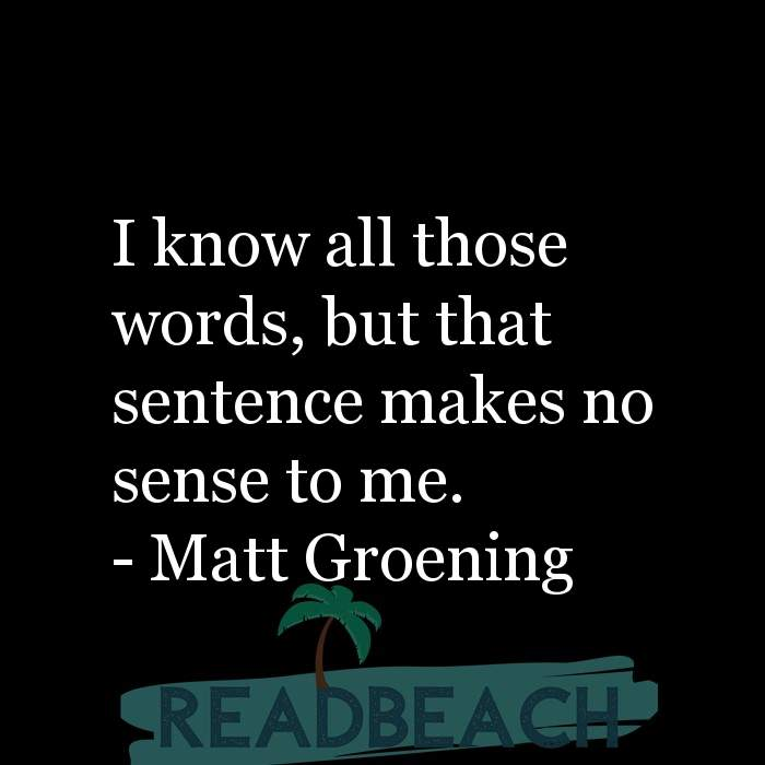 Matt Groening Quotes - I know all those words, but that sentence makes no sense to me.