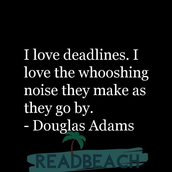 Douglas Adams Quotes - I love deadlines. I love the whooshing noise they make as they go by.