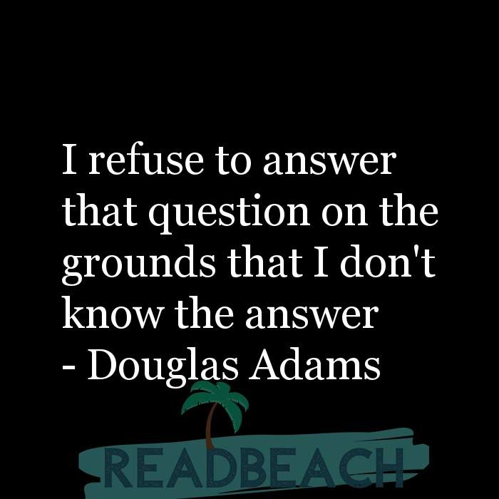 Douglas Adams Quotes - I refuse to answer that question on the grounds that I don't know the answer