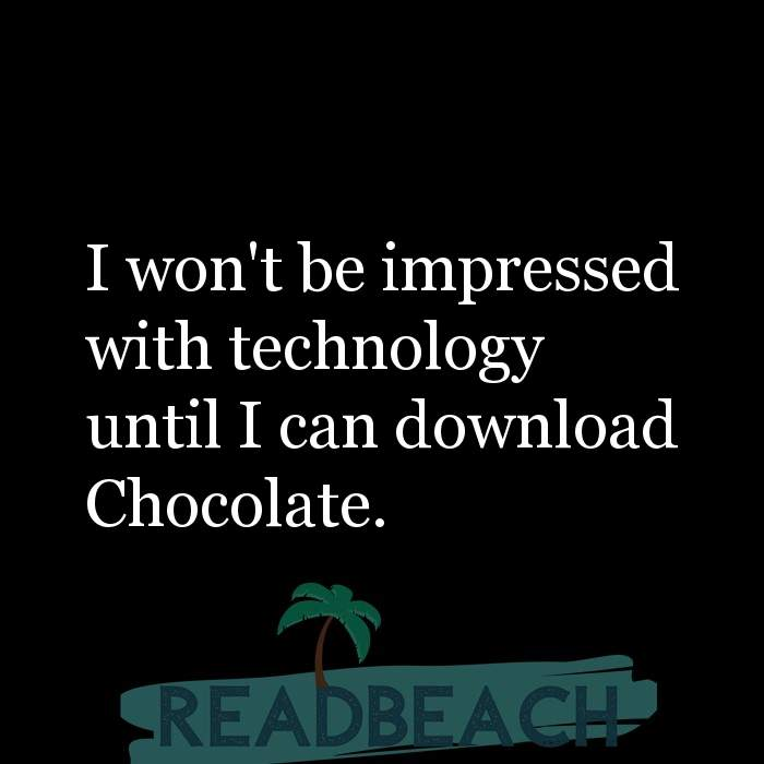 2 Hard To Impress Quotes with Pictures 📸🖼️ - I won't be impressed with technology until I can download Chocolate.