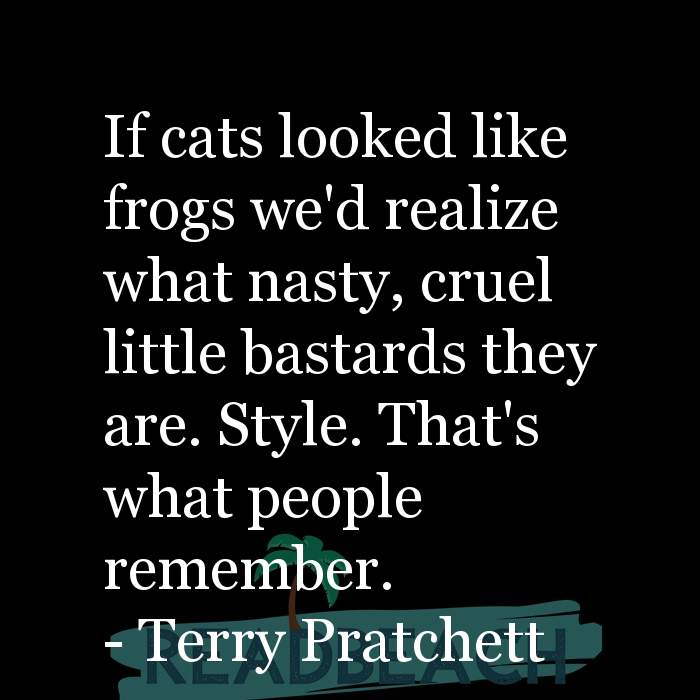 Terry Pratchett Quotes - If cats looked like frogs we'd realize what nasty, cruel little bastards they are. Style. That's wha