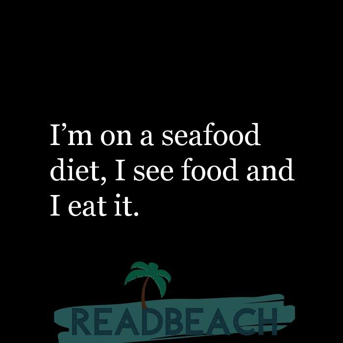 3 Foodie Quotes with Pictures 📸🖼️ - I'm on a seafood diet, I see food and I eat it.