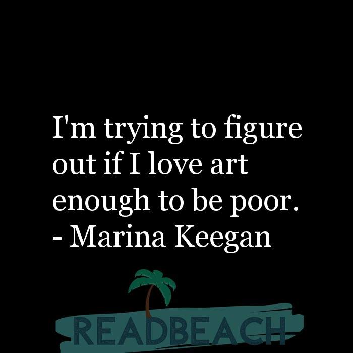 Marina Keegan Quotes - I'm trying to figure out if I love art enough to be poor.