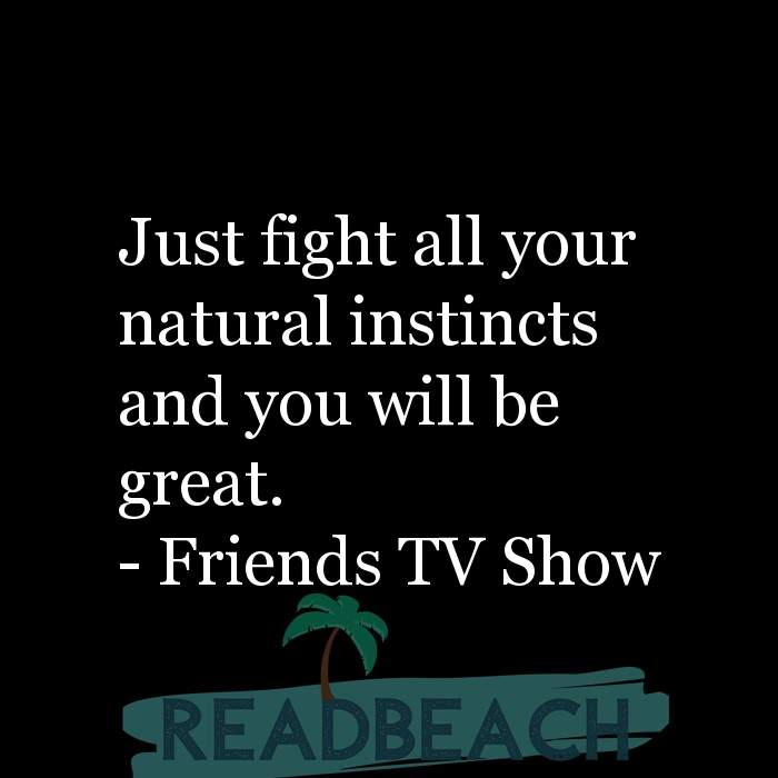 Friends TV Show Quotes - Just fight all your natural instincts and you will be great.