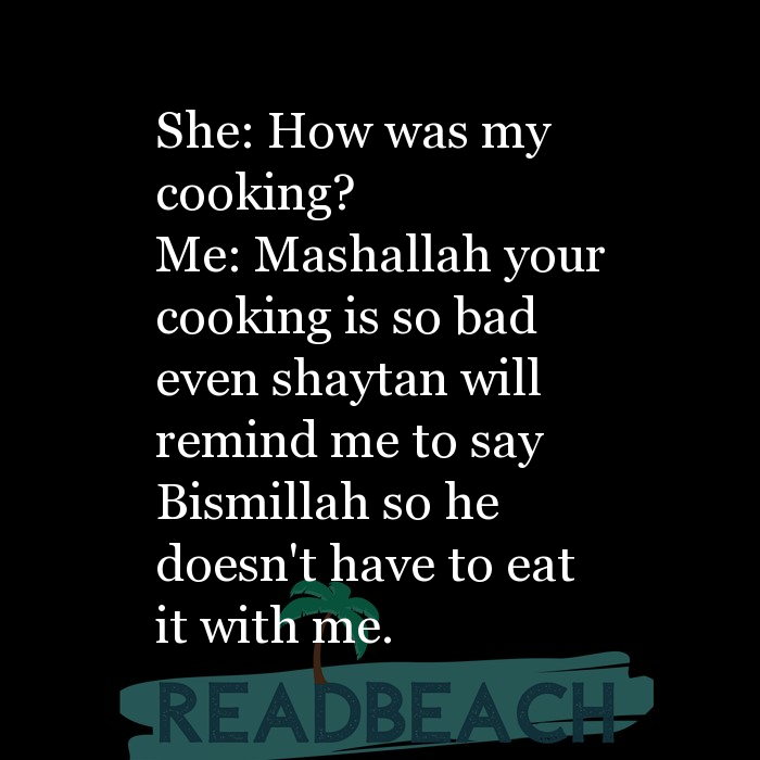 1 Cooking Quotes - She: How was my cooking? Me: Mashallah your cooking is so bad even shaytan will remind me to say Bismilla
