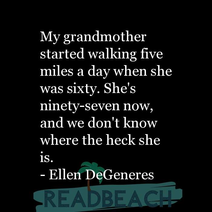 Ellen DeGeneres Quotes - My grandmother started walking five miles a day when she was sixty. She's ninety-seven now, and we d