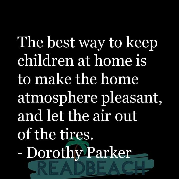 Dorothy Parker Quotes - The best way to keep children at home is to make the home atmosphere pleasant, and let the air out of