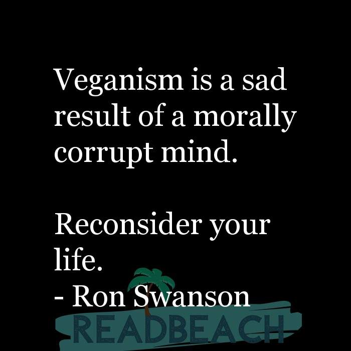 Ron Swanson Quotes - Veganism is a sad result of a morally corrupt mind. Reconsider your life.