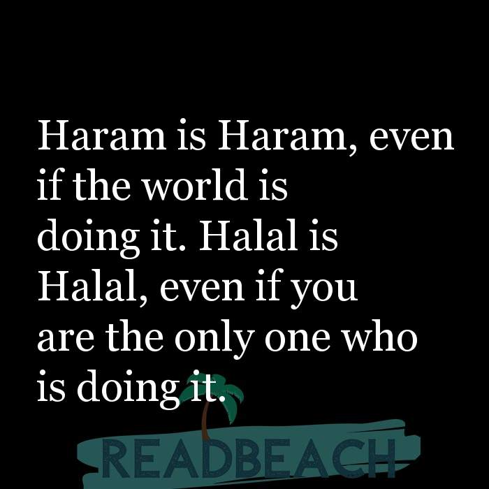 3 Balance Quotes - Haram is Haram, even if the world is doing it. Halal is Halal, even if you are the only one who is doing i