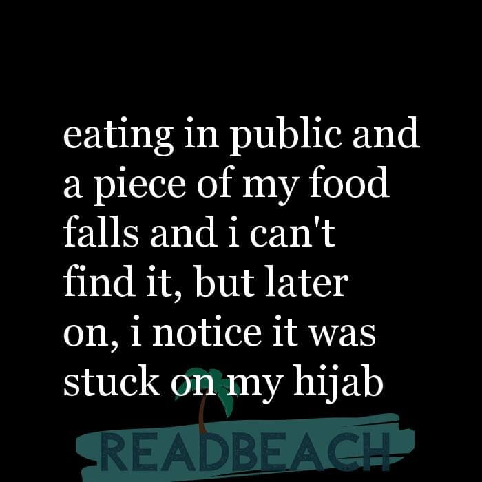 114 Hijab Quotes And Memes with Pictures 📸🖼️ - eating in public and a piece of my food falls and i can't find it, but