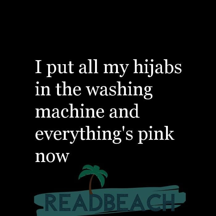 114 Hijab Quotes And Memes with Pictures 📸🖼️ - I put all my hijabs in the washing machine and everything's pink now
