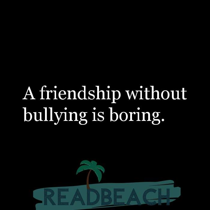 Friendship Quotes - A friendship without bullying is boring.