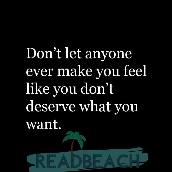 Girl Power Quotes - Don't let anyone ever make you feel like you don't deserve what you want.