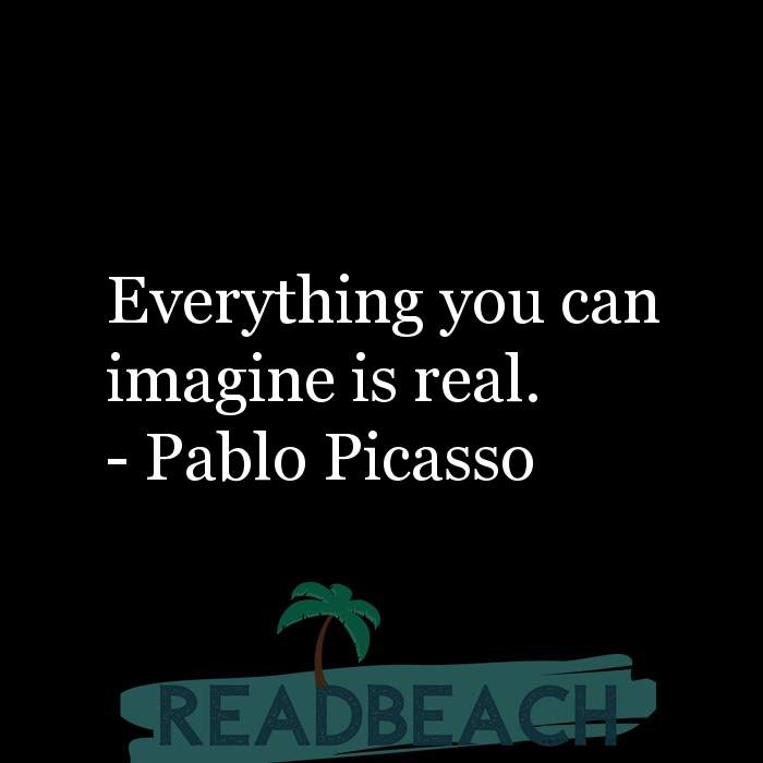 Pablo Picasso Quotes - Everything you can imagine is real.