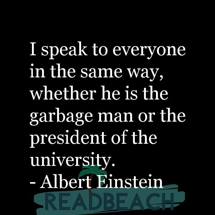 Albert Einstein Quotes - I speak to everyone in the same way, whether he is the garbage man or the president of the universit