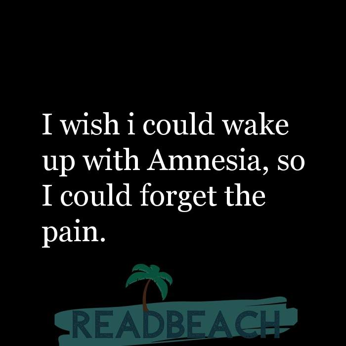 Hugot Quotes in English - I wish i could wake up with Amnesia, so I could forget the pain.