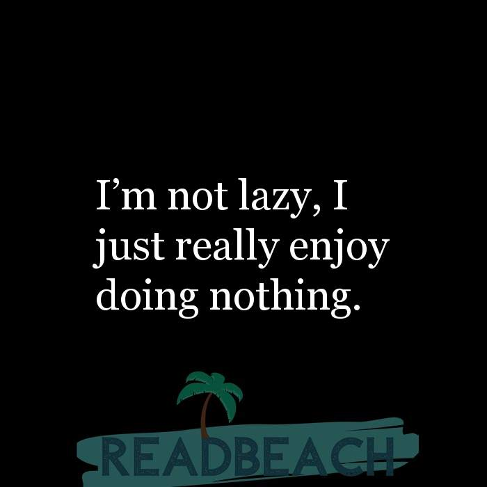 Hugot Quotes in English - I'm not lazy, I just really enjoy doing nothing.