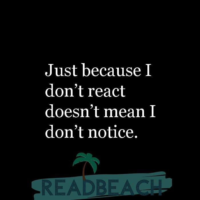 Hugot Quotes in English - Just because I don't react doesn't mean I don't notice.