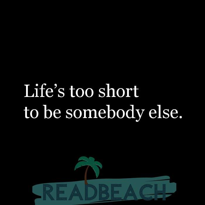 Hugot Quotes in English - Life's too short to be somebody else.