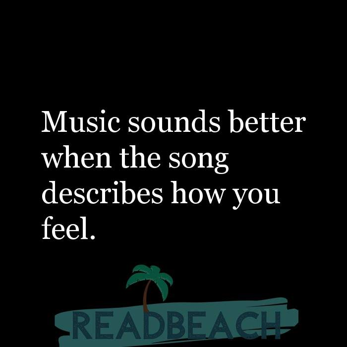 Hugot Quotes in English - Music sounds better when the song describes how you feel.