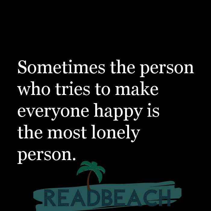 14 Loneliness Quotes with Pictures 📸🖼️ - Sometimes the person who tries to make everyone happy is the most lonely per