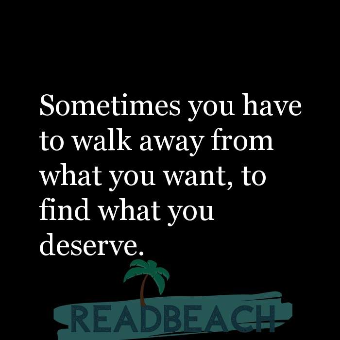 Hugot Quotes in English - Sometimes you have to walk away from what you want, to find what you deserve.