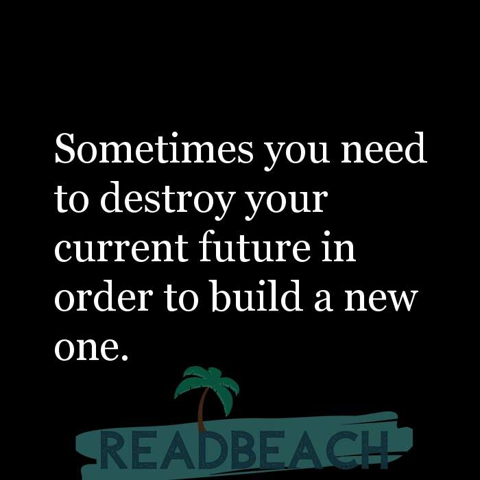 Hugot Quotes in English - Sometimes you need to destroy your current future in order to build a new one.