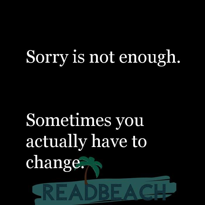 Hugot Quotes in English - Sorry is not enough. Sometimes you actually have to change.