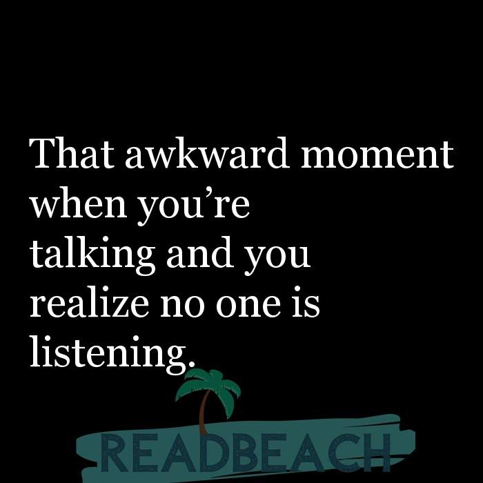 Hugot Quotes in English - That awkward moment when you're talking and you realize no one is listening.