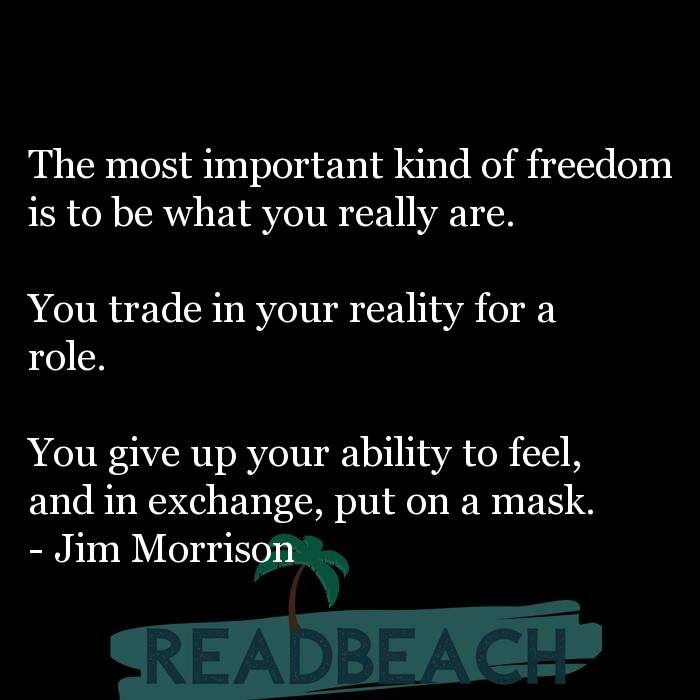 Jim Morrison Quotes - The most important kind of freedom is to be what you really are. You trade in your reality for a ro