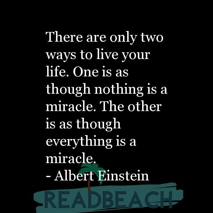 Albert Einstein Quotes - There are only two ways to live your life. One is as though nothing is a miracle. The other is as th